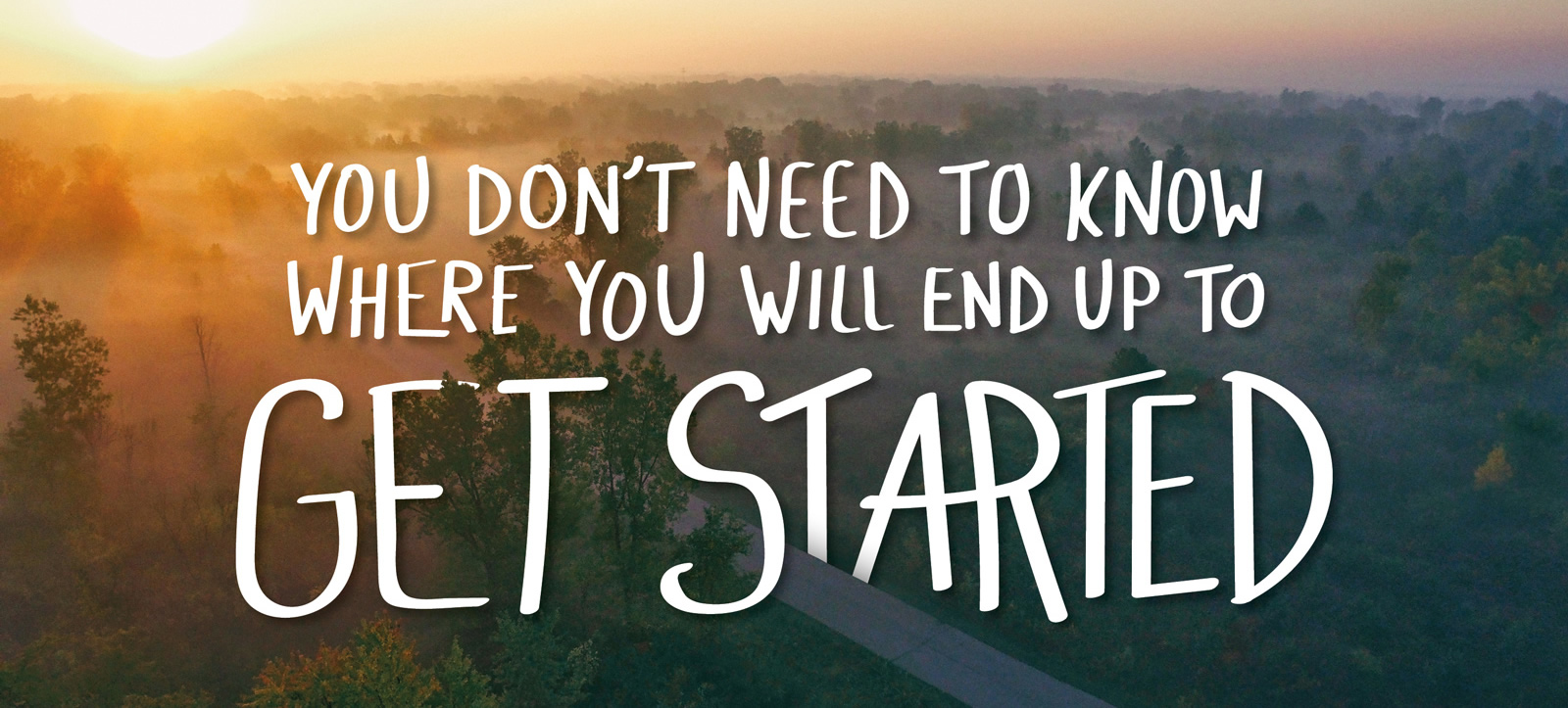 You dont have to know where you are going to get started